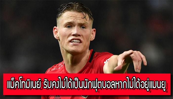 แม็คโทมิเนย์ รับคงไม่ได้เป็นนักฟุตบอลหากไม่ได้อยู่แมนยู